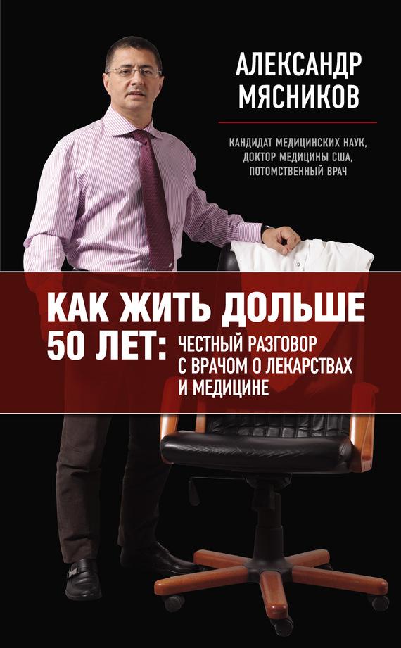 """Александр Мясников """"Как жить дольше 50 лет: честный разговор с врачом о лекарствах и медицине"""""""