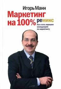 """Игорь Манн """"Маркетинг на 100%: ремикс. Как стать хорошим менеджером по маркетингу"""""""