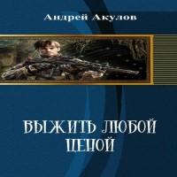 Андрей Акулов - Выжить любой ценой (аудиокнига)