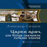 Александр Сапаров — Царев врач, или Когда скальпель сильнее клинка (аудиокнига)