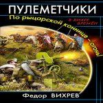Федор Вихрев — Пулеметчики. По рыцарской коннице – огонь! (аудиокнига)