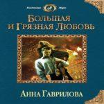 Анна Гаврилова — Большая и грязная любовь (аудиокнига)