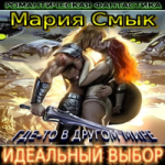 Мария Смык   — Где-то в другом мире. Идеальный выбор (аудиокнига)