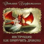 Светлана Безфамильная — Инструкция: как приручить дракона (аудиокнига)