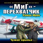 Роман Юров — «МиГ» – перехватчик. Чужие крылья (аудиокнига)