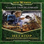 Алексей Переяславцев — Негатор. Вживание неправильного попаданца (аудиокнига)