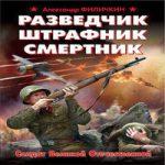 Александр Филичкин — Разведчик, штрафник, смертник. Солдат Великой Отечественной (аудиокнига)