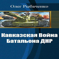 Кавказская Война - Батальона Днр (аудиокнига)