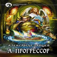 Алескандр Зайцев - А-Прогрессор (аудиокнига)