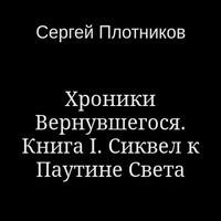 Сергей Плотников - Хроники Вернувшегося. Книга I. Сиквел к Паутине Света (аудиокнига)
