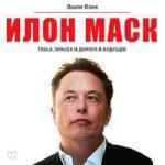 Эшли Вэнс — Илон Маск: Tesla, SpaceX и дорога в будущее (аудиокнига)