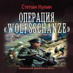 Степан Кулик — Операция «Wolfsschanze» (аудиокнига)