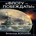 Вячеслав Коротин — Флоту — побеждать! (аудиокнига)