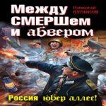Николай Куликов — Между СМЕРШем и абвером. Россия юбер аллес! (аудиокнига)
