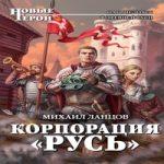 Михаил Ланцов — Корпорация «Русь» (аудиокнига)