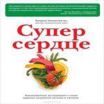 Колдуэлл Эссельстин — Супер сердце. Революционное исследование о связи сердечно-сосудистой системы и питания (аудиокнига)