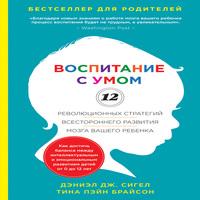 Воспитание с умом. 12 революционных стратегий всестороннего развития мозга вашего ребенка (аудиокнига)