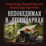 Александр Харников, Александр Михайловский — Непобедимая и легендарная (аудиокнига)