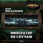 Москаленко Юрий — Император по случаю (аудиокнига)