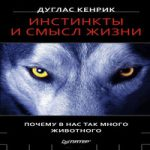 Дуглас Кенрик — Инстинкты и смысл жизни. Почему в нас так много животного (аудиокнига)