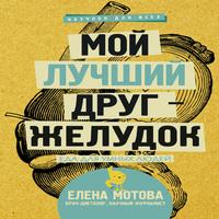 Елена Мотова - Мой лучший друг – желудок. Еда для умных людей (аудиокнига)