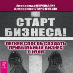 Александр Верещагин, Александр Стародубцев — Старт бизнеса! (аудиокнига)