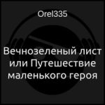 Orel335 — Вечнозеленый лист или Путешествие маленького героя (аудиокнига)