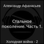 Александр Афанасьев — Холодная война 2. Стальное поколение. Часть 1. (аудиокнига)