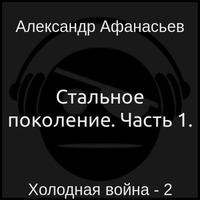 Холодная война 2. Стальное поколение. Часть 1. (аудиокнига)