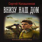 Сергей Калашников — Внизу наш дом (аудиокнига)