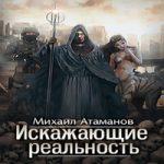 Михаил Атаманов — Искажающие реальность (аудиокнига)