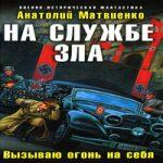 Анатолий Матвиенко — На службе зла. Вызываю огонь на себя (аудиокнига)