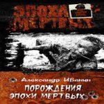 Александр Иванин — Порождения эпохи мертвых (аудиокнига)