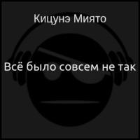 Кицунэ Миято - Всё было совсем не так (аудиокнига)