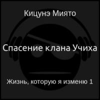 Кицунэ Миято - Жизнь, которую я изменю. Книга 1: Спасение клана Учиха (аудиокнига)