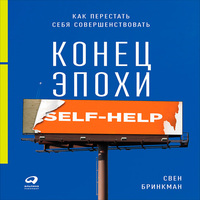 Конец эпохи self-help: Как перестать себя совершенствовать (аудиокнига)