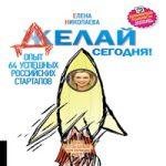 Елена Николаева — Делай сегодня! Опыт 64 успешных российских стартапов (аудиокнига)