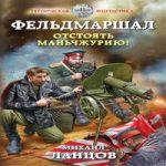 Михаил Ланцов — Фельдмаршал. Отстоять Маньчжурию! (аудиокнига)