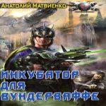 Анатолий Матвиенко — Инкубатор для вундерваффе (аудиокнига)