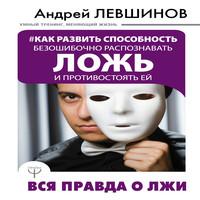 Андрей Левшинов - Как развить способность безошибочно распознавать ложь и противостоять ей (аудиокнига)