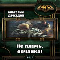 Анатолий Дроздов - Не плачь, орчанка! (аудиокнига)