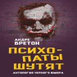 Андре Бретон — Психопаты шутят. Антология черного юмора (аудиокнига)