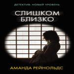 Аманда Рейнольдс — Слишком близко (аудиокнига)