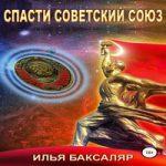 Илья Баксаляр — Спасти Советский Союз (аудиокнига)