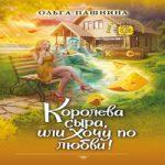 Ольга Пашнина — Королева сыра, или Хочу по любви! (аудиокнига)