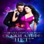 Ева Горская — Скажи альфе: «Нет!» (аудиокнига)
