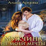 Аудиокнига Мужчина не моей мечты — Алиса Ардова