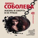 Аудиокнига Жизнь и смерть в ее руках — Лариса Соболева