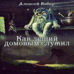 Аудиокнига Как леший домовым служил — Алексей Вебер