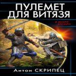 Аудиокнига Пулемет для витязя — Антон Скрипец
